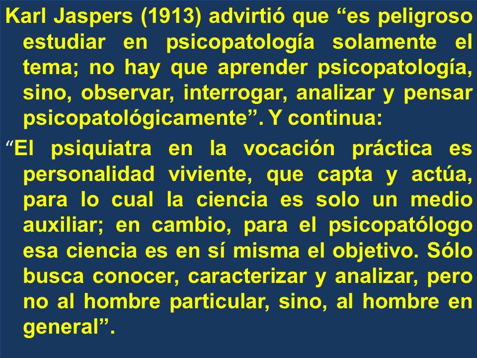 Karl Jaspers (1913) advirtió que es peligroso estudiar en psicopatología solamente el tema; no hay que aprender psicopatología, sino, observar, interr