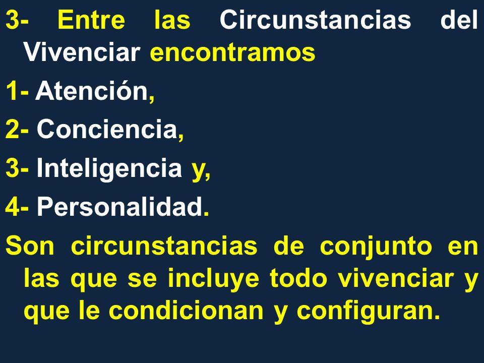 3- Entre las Circunstancias del Vivenciar encontramos 1- Atención, 2- Conciencia, 3- Inteligencia y, 4- Personalidad. Son circunstancias de conjunto e
