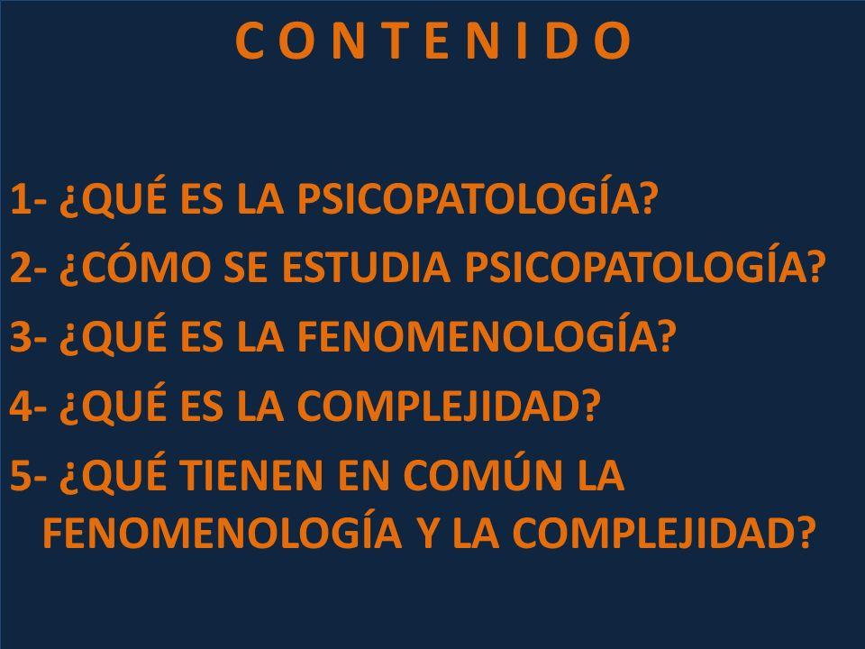C O N T E N I D O 1- ¿QUÉ ES LA PSICOPATOLOGÍA? 2- ¿CÓMO SE ESTUDIA PSICOPATOLOGÍA? 3- ¿QUÉ ES LA FENOMENOLOGÍA? 4- ¿QUÉ ES LA COMPLEJIDAD? 5- ¿QUÉ TI