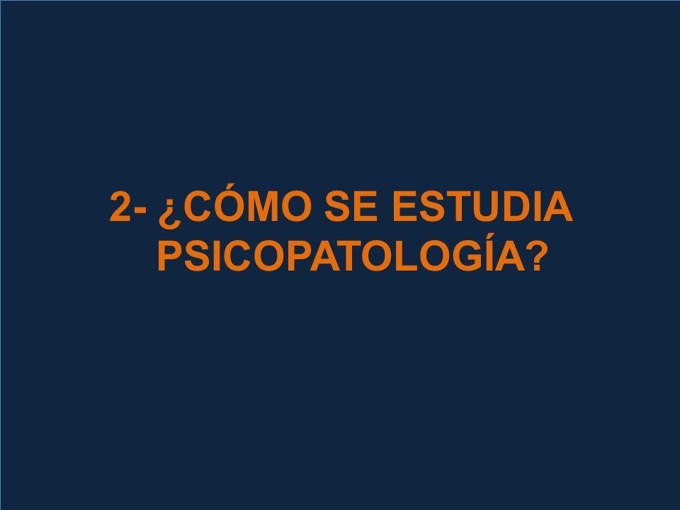 2- ¿CÓMO SE ESTUDIA PSICOPATOLOGÍA?