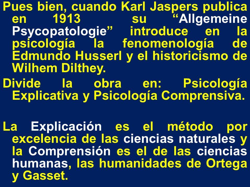 Pues bien, cuando Karl Jaspers publica en 1913 su Allgemeine Psycopatologie introduce en la psicología la fenomenología de Edmundo Husserl y el histor