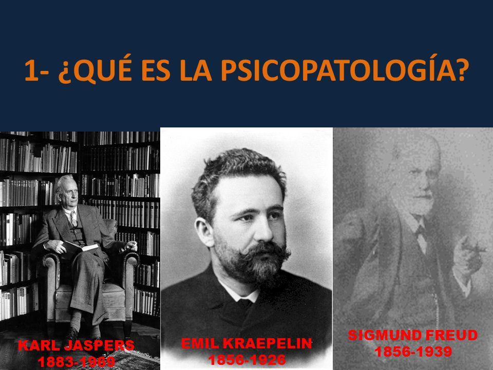 1- ¿QUÉ ES LA PSICOPATOLOGÍA? KARL JASPERS 1883-1969 EMIL KRAEPELIN 1856-1926 SIGMUND FREUD 1856-1939