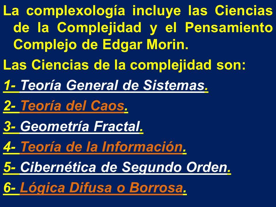 La complexología incluye las Ciencias de la Complejidad y el Pensamiento Complejo de Edgar Morin. Las Ciencias de la complejidad son: 1- Teoría Genera