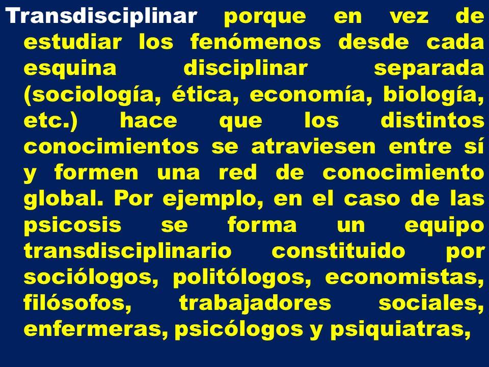 Transdisciplinar porque en vez de estudiar los fenómenos desde cada esquina disciplinar separada (sociología, ética, economía, biología, etc.) hace qu