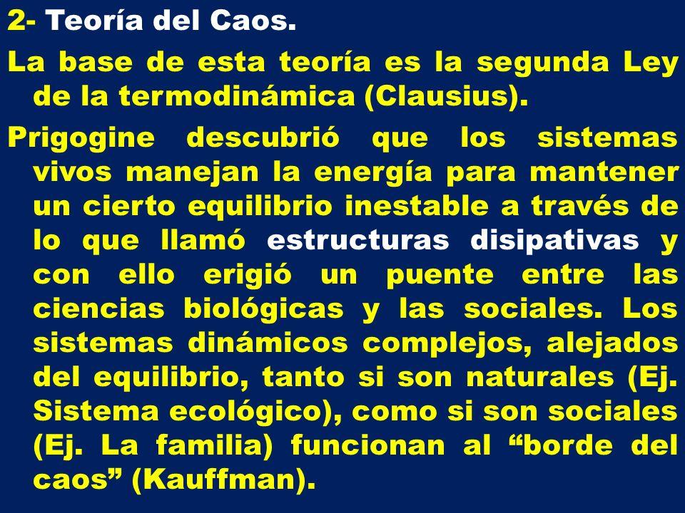 2- Teoría del Caos. La base de esta teoría es la segunda Ley de la termodinámica (Clausius). Prigogine descubrió que los sistemas vivos manejan la ene