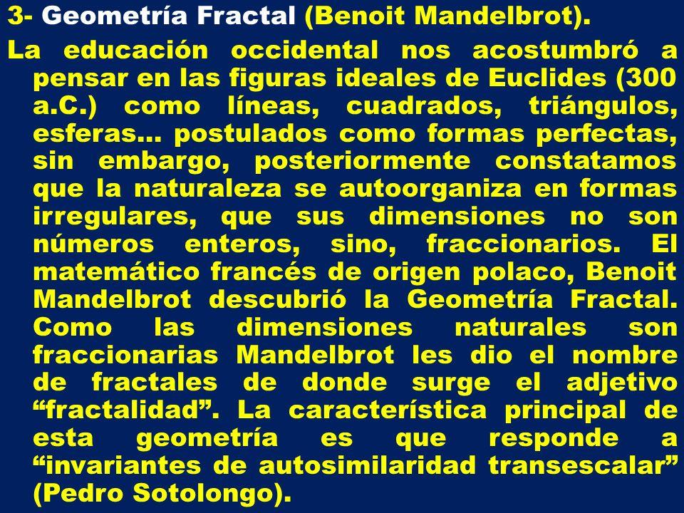3- Geometría Fractal (Benoit Mandelbrot). La educación occidental nos acostumbró a pensar en las figuras ideales de Euclides (300 a.C.) como líneas, c