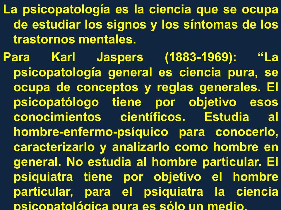 La psicopatología es la ciencia que se ocupa de estudiar los signos y los síntomas de los trastornos mentales. Para Karl Jaspers (1883-1969): La psico