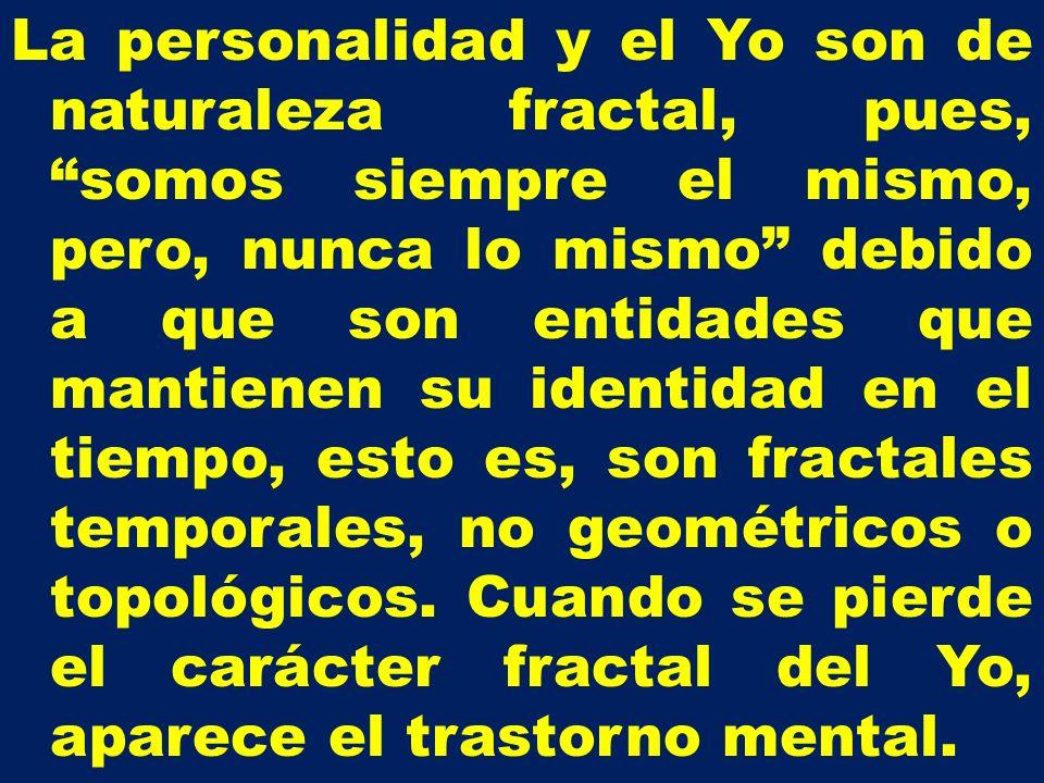 La personalidad y el Yo son de naturaleza fractal, pues, somos siempre el mismo, pero, nunca lo mismo debido a que son entidades que mantienen su iden