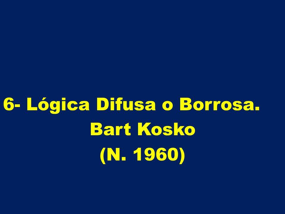 6- Lógica Difusa o Borrosa. Bart Kosko (N. 1960)