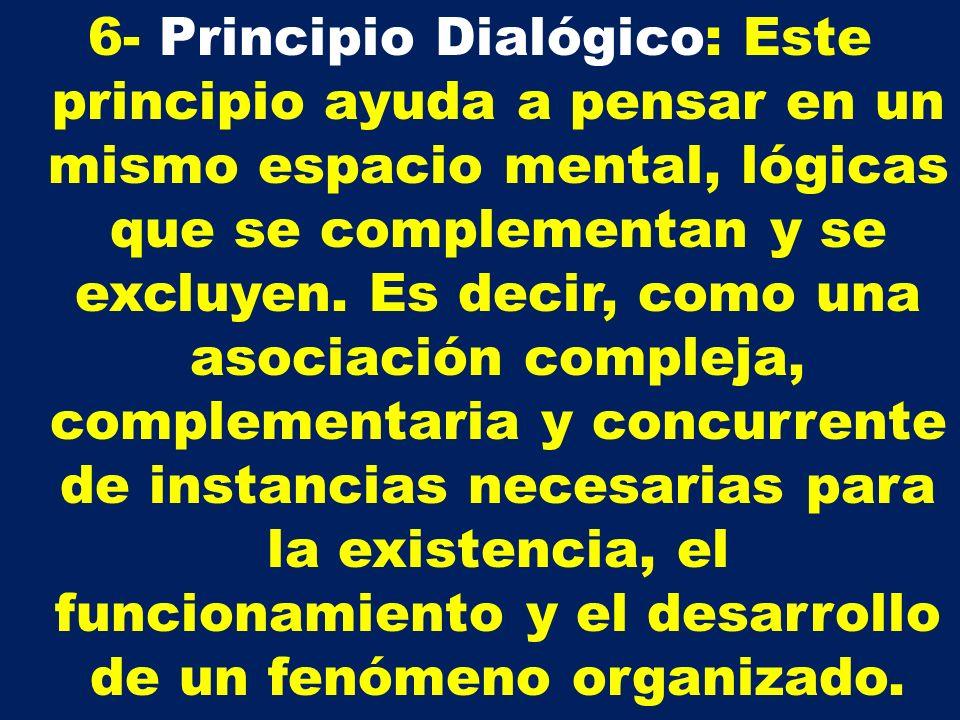 6- Principio Dialógico: Este principio ayuda a pensar en un mismo espacio mental, lógicas que se complementan y se excluyen. Es decir, como una asocia