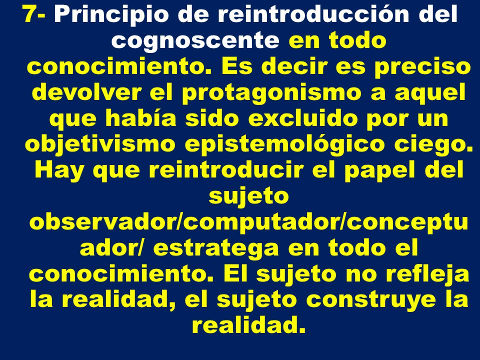 7- Principio de reintroducción del cognoscente en todo conocimiento. Es decir es preciso devolver el protagonismo a aquel que había sido excluido por