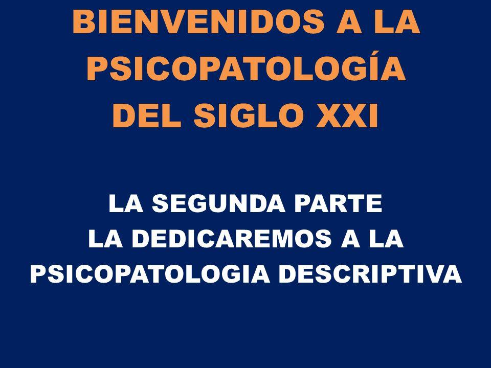 BIENVENIDOS A LA PSICOPATOLOGÍA DEL SIGLO XXI LA SEGUNDA PARTE LA DEDICAREMOS A LA PSICOPATOLOGIA DESCRIPTIVA
