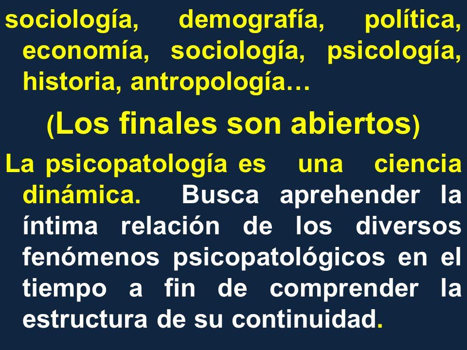 sociología, demografía, política, economía, sociología, psicología, historia, antropología… ( Los finales son abiertos ) La psicopatología es una cien