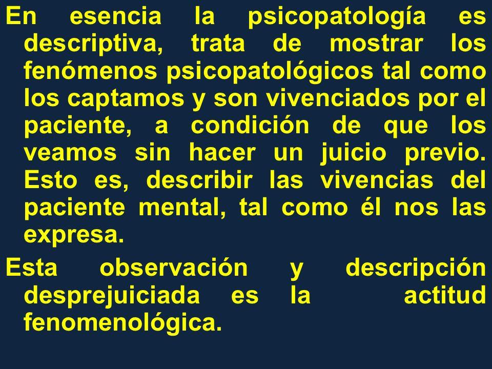 En esencia la psicopatología es descriptiva, trata de mostrar los fenómenos psicopatológicos tal como los captamos y son vivenciados por el paciente,