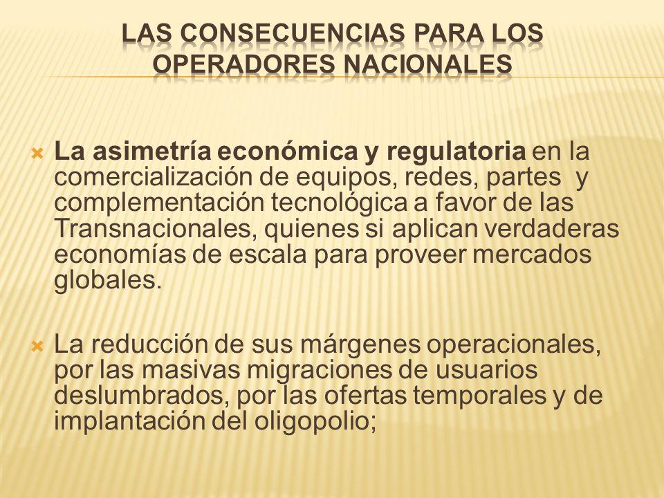 La asimetría económica y regulatoria en la comercialización de equipos, redes, partes y complementación tecnológica a favor de las Transnacionales, quienes si aplican verdaderas economías de escala para proveer mercados globales.