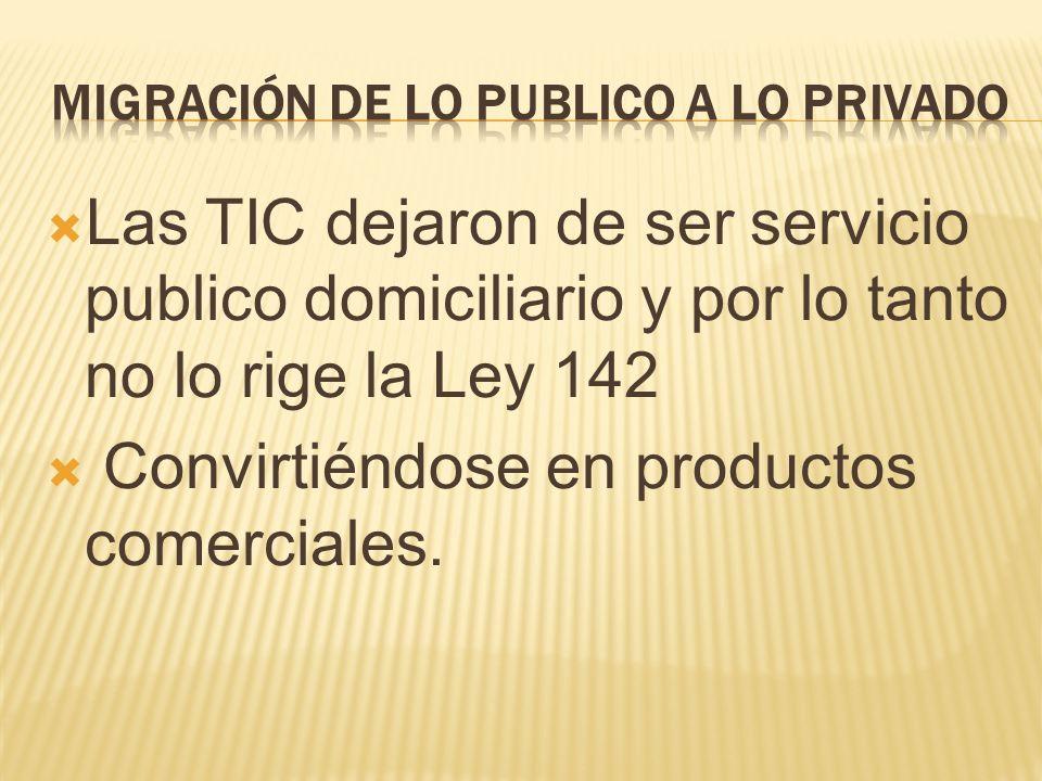 Las TIC dejaron de ser servicio publico domiciliario y por lo tanto no lo rige la Ley 142 Convirtiéndose en productos comerciales.