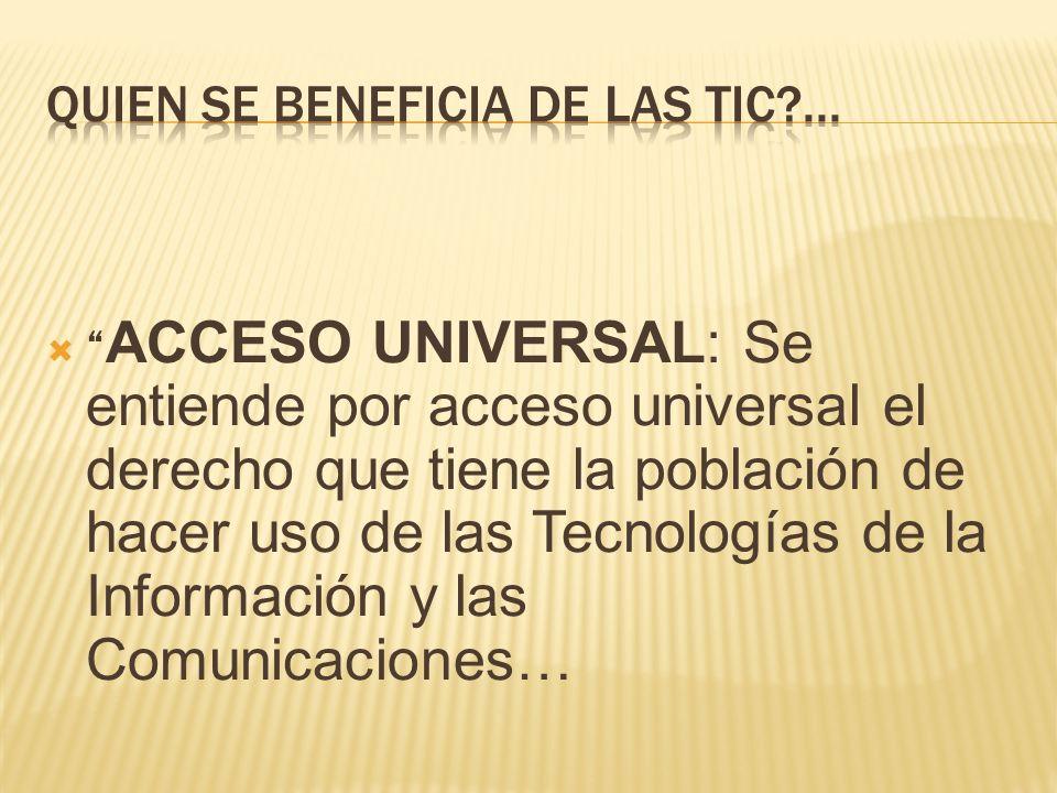 ACCESO UNIVERSAL: Se entiende por acceso universal el derecho que tiene la población de hacer uso de las Tecnologías de la Información y las Comunicaciones…