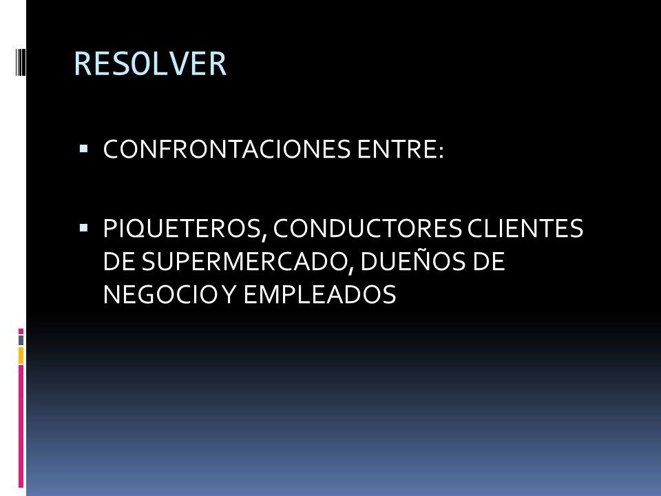 RESOLVER CONFRONTACIONES ENTRE: PIQUETEROS, CONDUCTORES CLIENTES DE SUPERMERCADO, DUEÑOS DE NEGOCIO Y EMPLEADOS