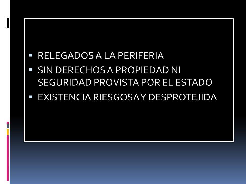 RELEGADOS A LA PERIFERIA SIN DERECHOS A PROPIEDAD NI SEGURIDAD PROVISTA POR EL ESTADO EXISTENCIA RIESGOSA Y DESPROTEJIDA