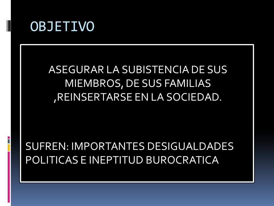 OBJETIVO ASEGURAR LA SUBISTENCIA DE SUS MIEMBROS, DE SUS FAMILIAS,REINSERTARSE EN LA SOCIEDAD.