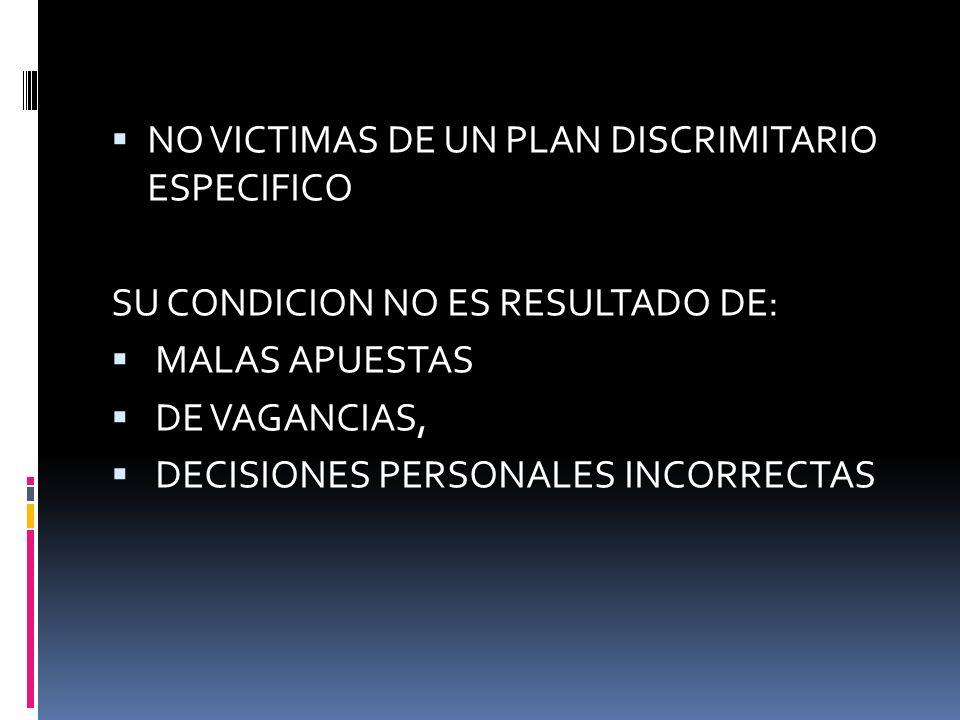 NO VICTIMAS DE UN PLAN DISCRIMITARIO ESPECIFICO SU CONDICION NO ES RESULTADO DE: MALAS APUESTAS DE VAGANCIAS, DECISIONES PERSONALES INCORRECTAS