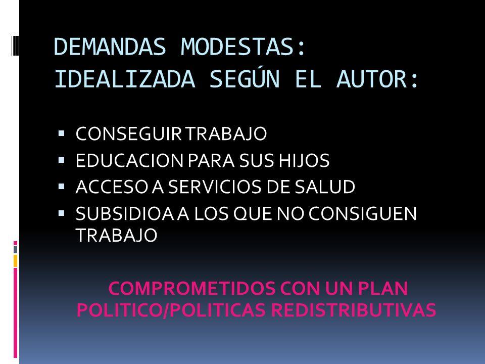 DEMANDAS MODESTAS: IDEALIZADA SEGÚN EL AUTOR: CONSEGUIR TRABAJO EDUCACION PARA SUS HIJOS ACCESO A SERVICIOS DE SALUD SUBSIDIOA A LOS QUE NO CONSIGUEN TRABAJO COMPROMETIDOS CON UN PLAN POLITICO/POLITICAS REDISTRIBUTIVAS