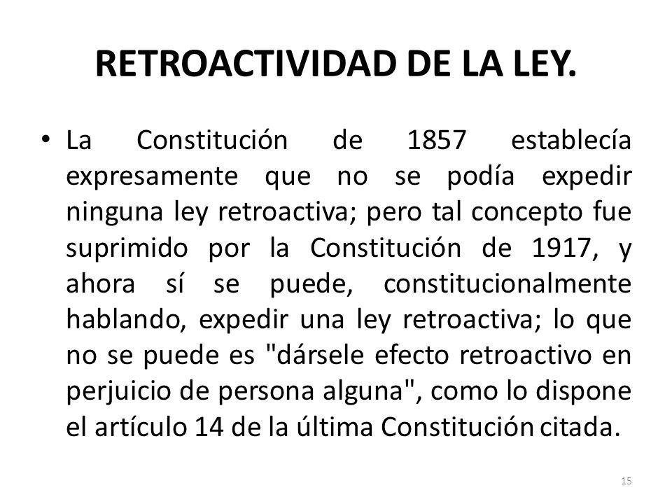 RETROACTIVIDAD DE LA LEY. La Constitución de 1857 establecía expresamente que no se podía expedir ninguna ley retroactiva; pero tal concepto fue supri