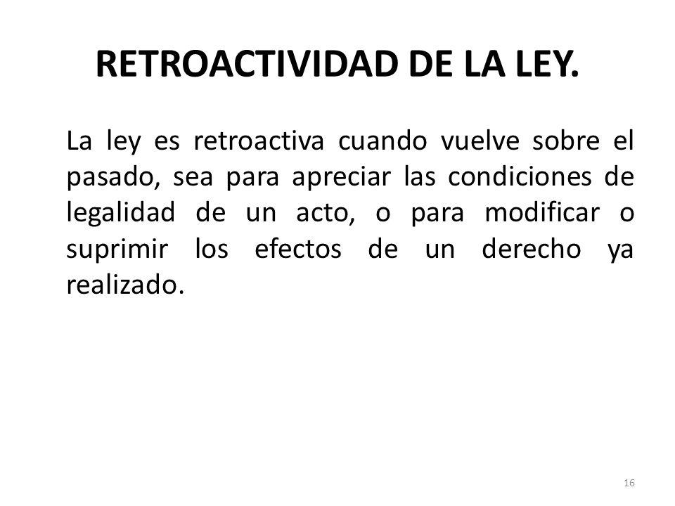 RETROACTIVIDAD DE LA LEY. La ley es retroactiva cuando vuelve sobre el pasado, sea para apreciar las condiciones de legalidad de un acto, o para modif