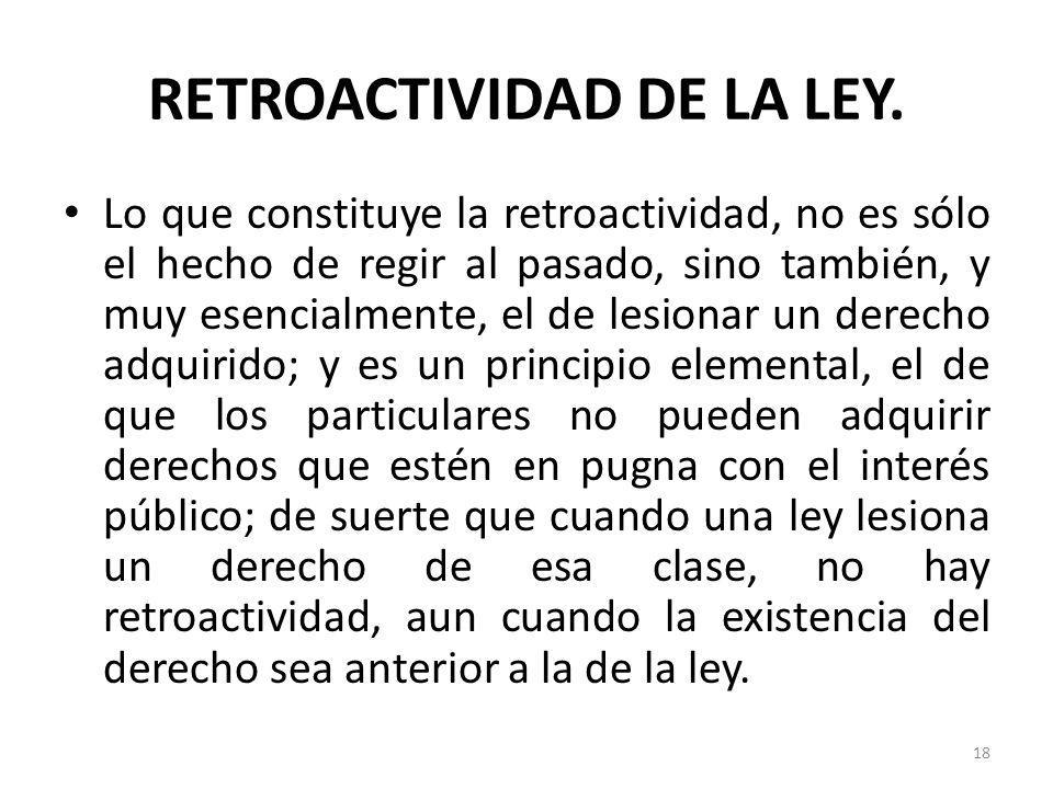 RETROACTIVIDAD DE LA LEY. Lo que constituye la retroactividad, no es sólo el hecho de regir al pasado, sino también, y muy esencialmente, el de lesion