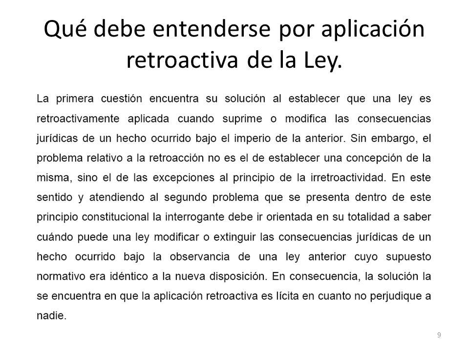 Qué debe entenderse por aplicación retroactiva de la Ley. 9