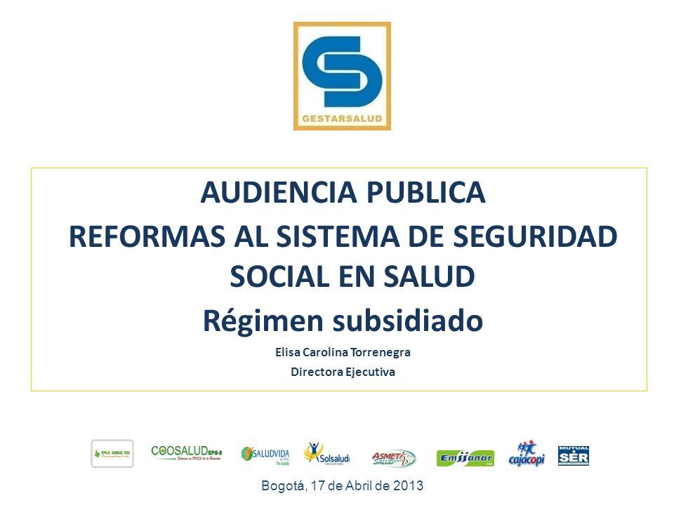 AUDIENCIA PUBLICA REFORMAS AL SISTEMA DE SEGURIDAD SOCIAL EN SALUD Régimen subsidiado Elisa Carolina Torrenegra Directora Ejecutiva Bogotá, 17 de Abril de 2013