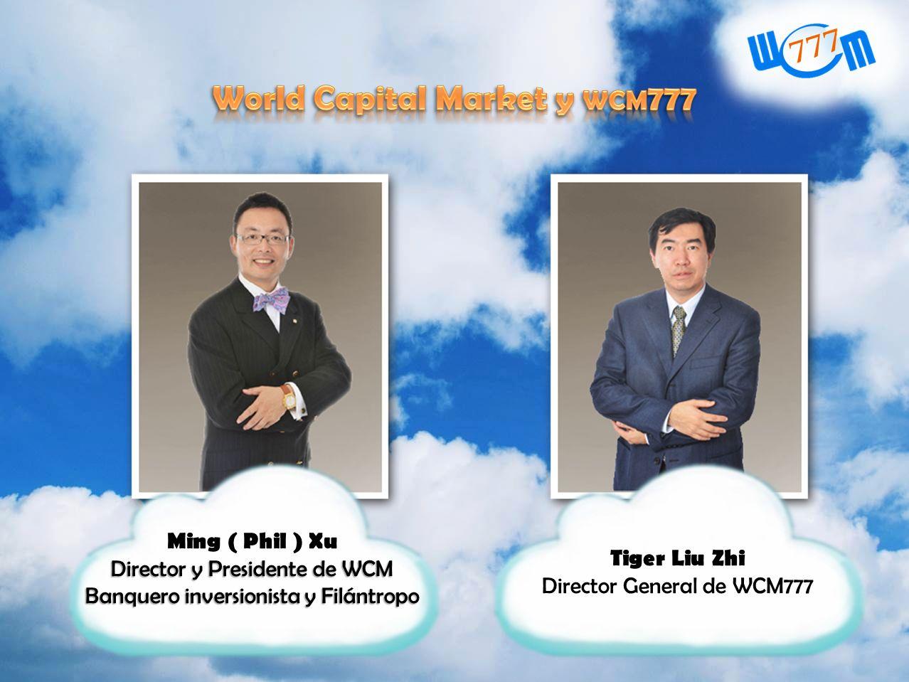 Ming ( Phil ) Xu Director y Presidente de WCM Banquero inversionista y Filántropo Tiger Liu Zhi Director General de WCM777