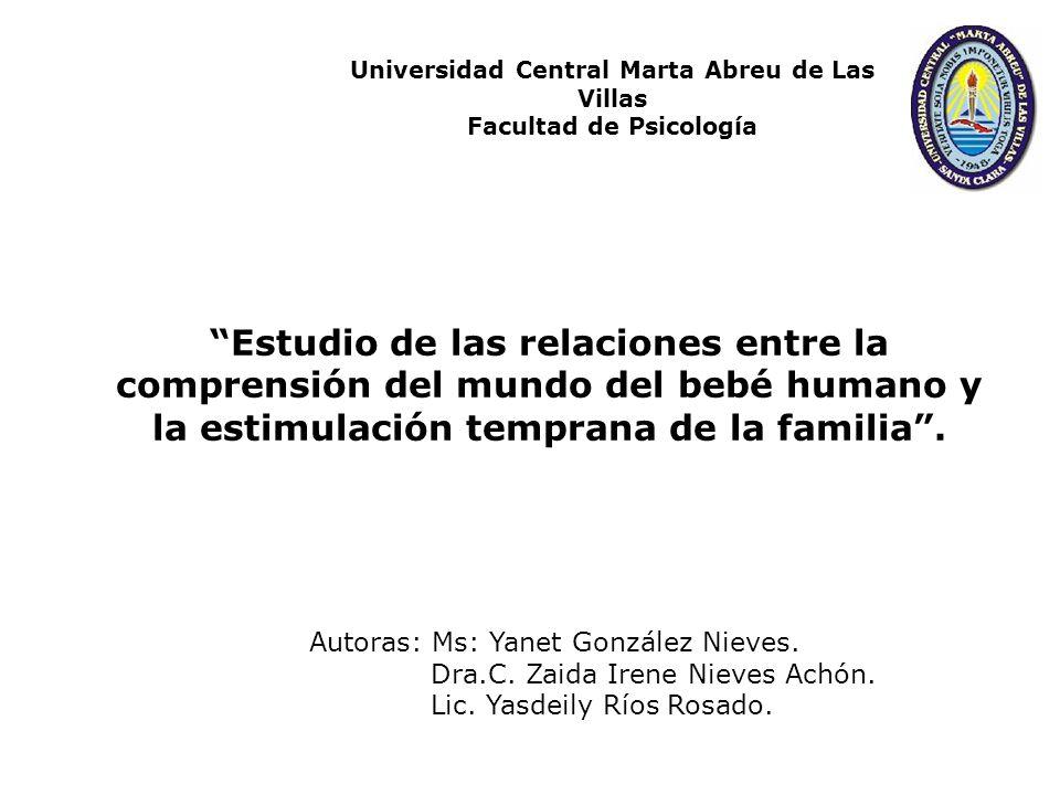 Estudio de las relaciones entre la comprensión del mundo del bebé humano y la estimulación temprana de la familia. Autoras: Ms: Yanet González Nieves.