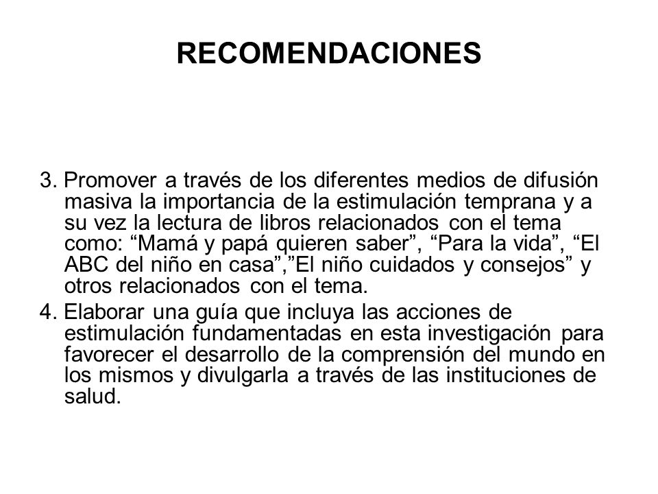 RECOMENDACIONES 3. Promover a través de los diferentes medios de difusión masiva la importancia de la estimulación temprana y a su vez la lectura de l