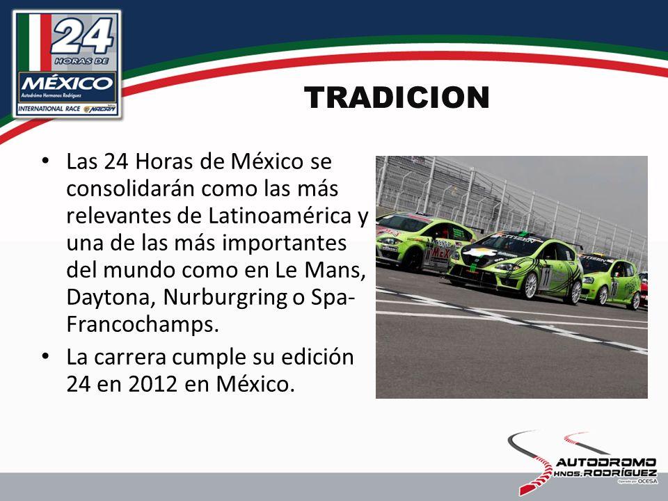 TRADICION Las 24 Horas de México se consolidarán como las más relevantes de Latinoamérica y una de las más importantes del mundo como en Le Mans, Daytona, Nurburgring o Spa- Francochamps.