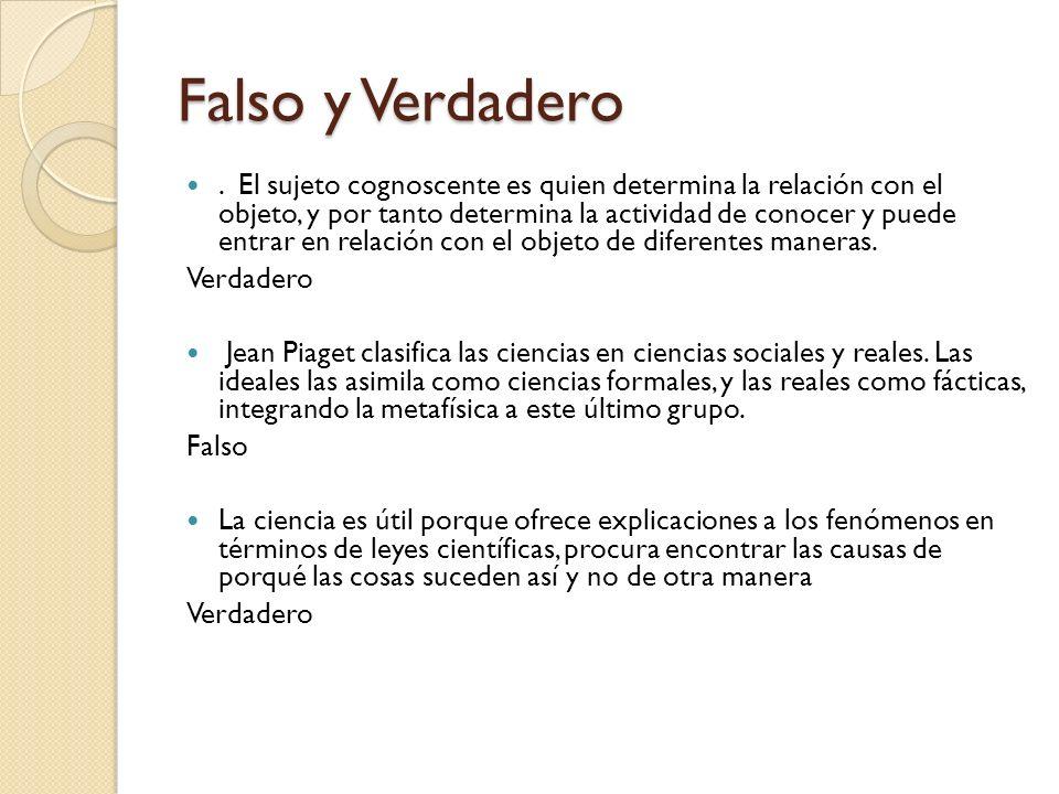 Falso y Verdadero. El sujeto cognoscente es quien determina la relación con el objeto, y por tanto determina la actividad de conocer y puede entrar en