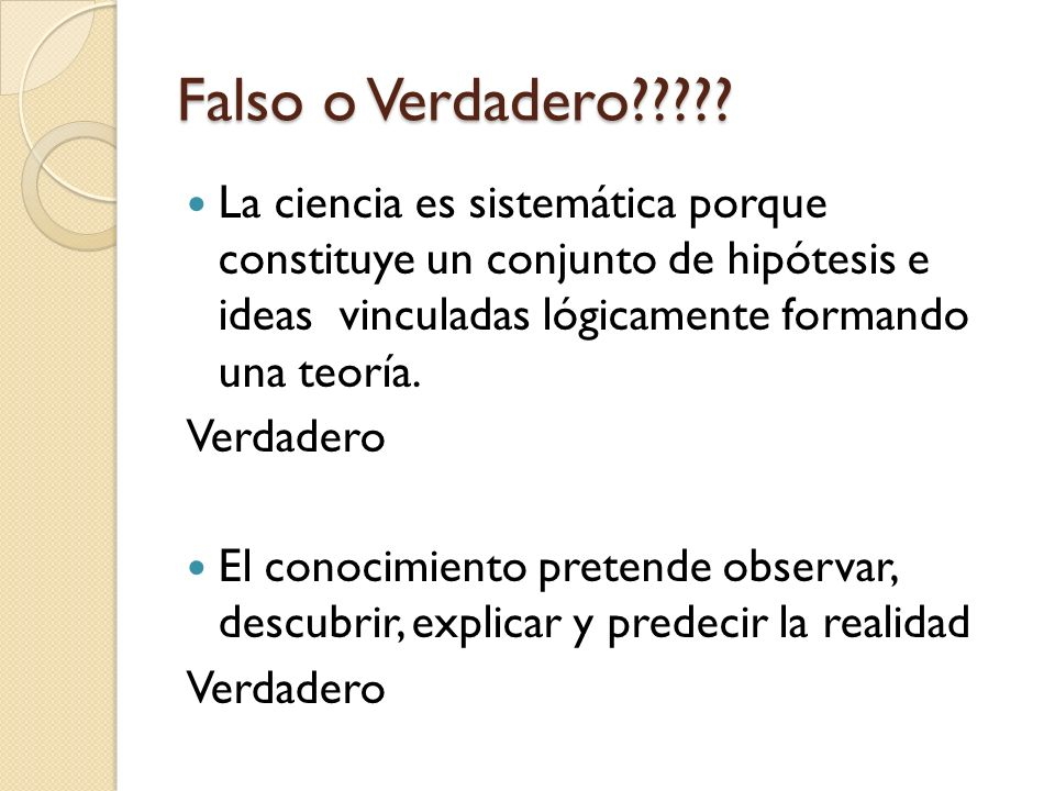 Falso o Verdadero????? La ciencia es sistemática porque constituye un conjunto de hipótesis e ideas vinculadas lógicamente formando una teoría. Verdad