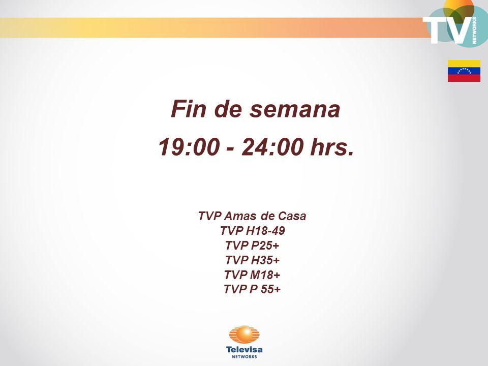 Fin de semana 19:00 - 24:00 hrs. TVP Amas de Casa TVP H18-49 TVP P25+ TVP H35+ TVP M18+ TVP P 55+