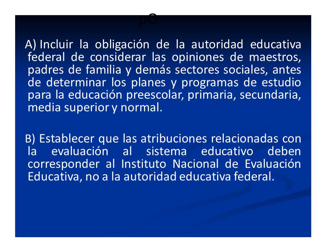 pO A) Incluir la obligación de la autoridad educativa federal de considerar las opiniones de maestros, padres de familia y demás sectores sociales, an