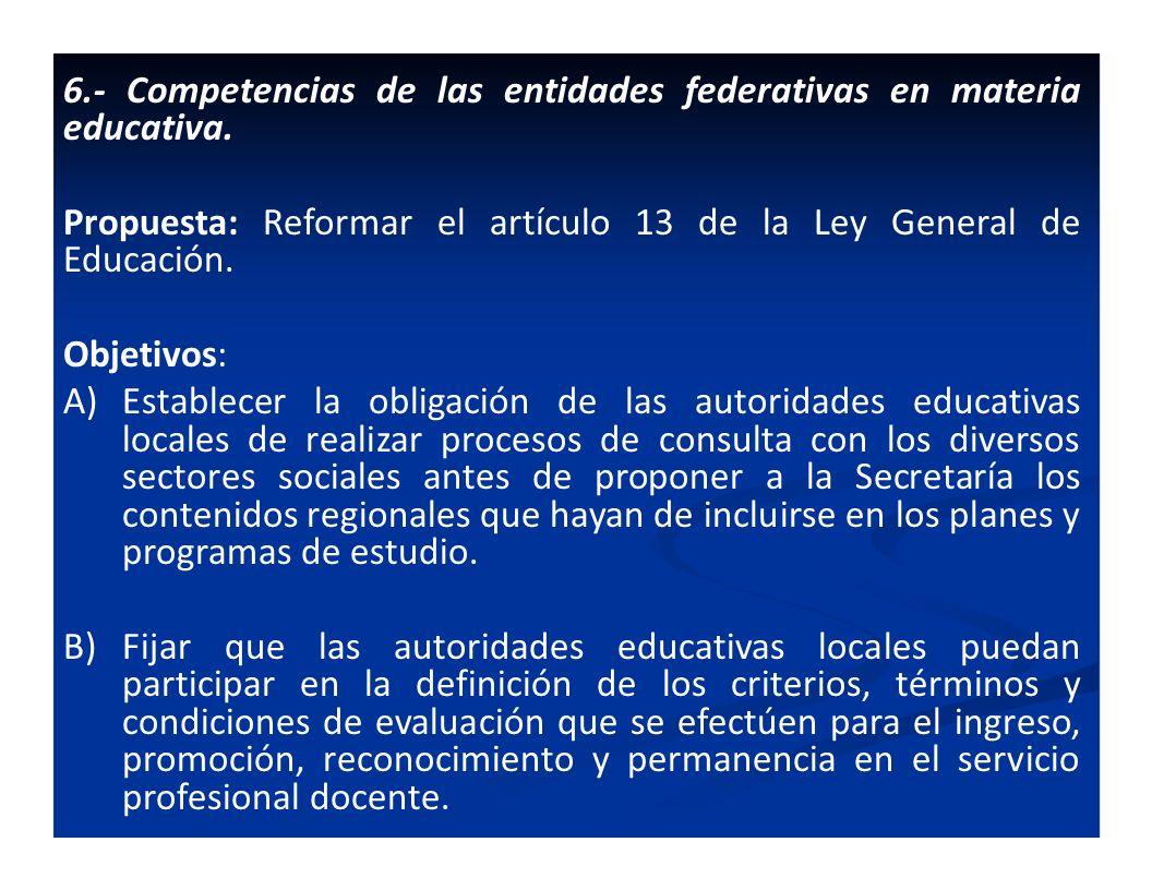 6.- Competencias de las entidades federativas en materia educativa. Propuesta: Reformar el artículo 13 de la Ley General de Educación. Objetivos: A)Es