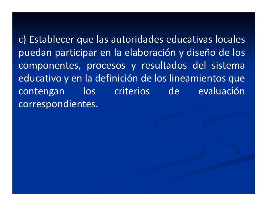c) Establecer que las autoridades educativas locales puedan participar en la elaboración y diseño de los componentes, procesos y resultados del sistem
