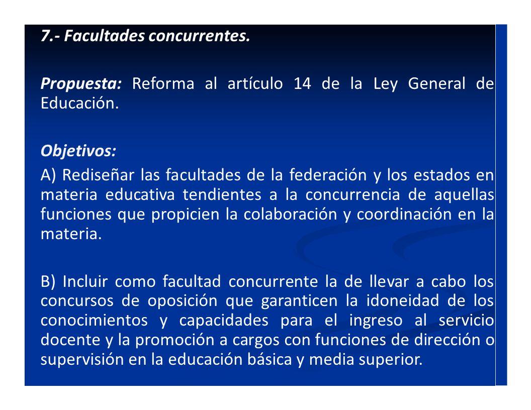 7.- Facultades concurrentes. Propuesta: Reforma al artículo 14 de la Ley General de Educación. Objetivos: A) Rediseñar las facultades de la federación