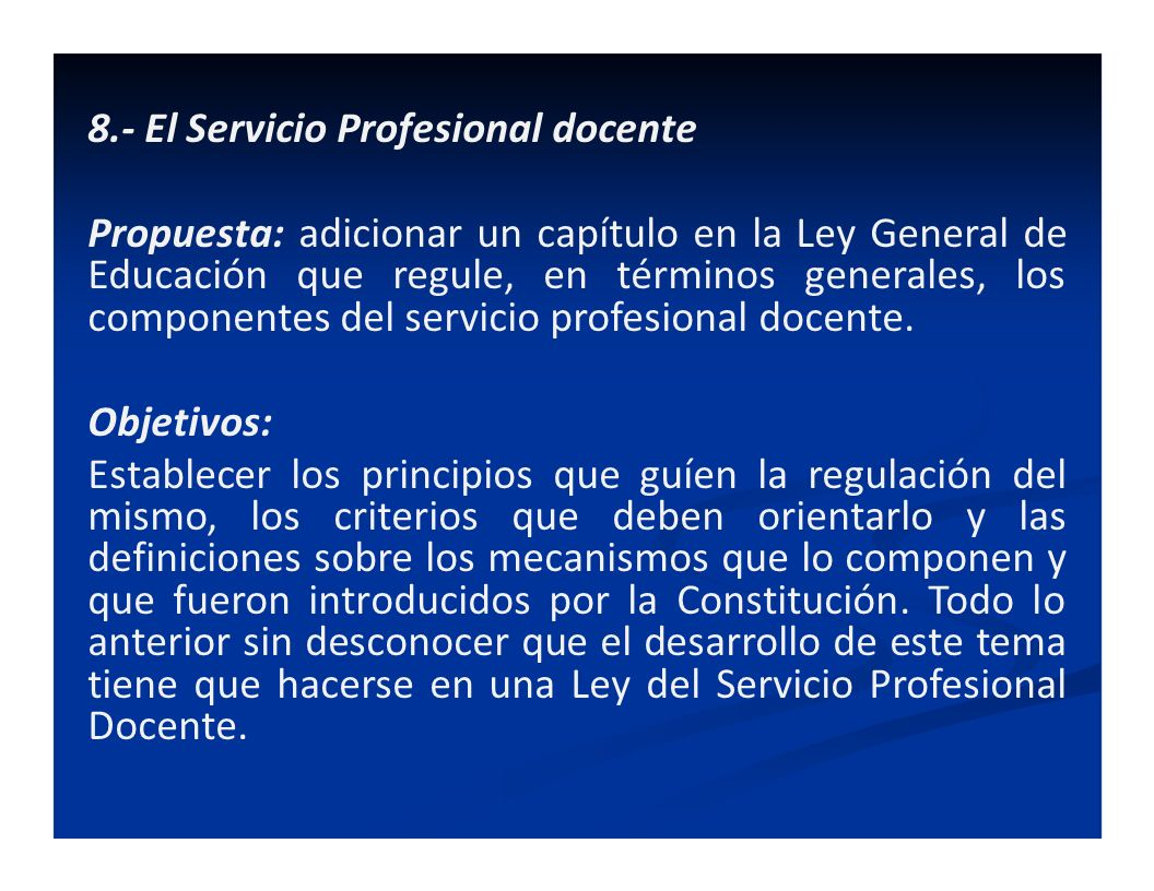 8.- El Servicio Profesional docente Propuesta: adicionar un capítulo en la Ley General de Educación que regule, en términos generales, los componentes