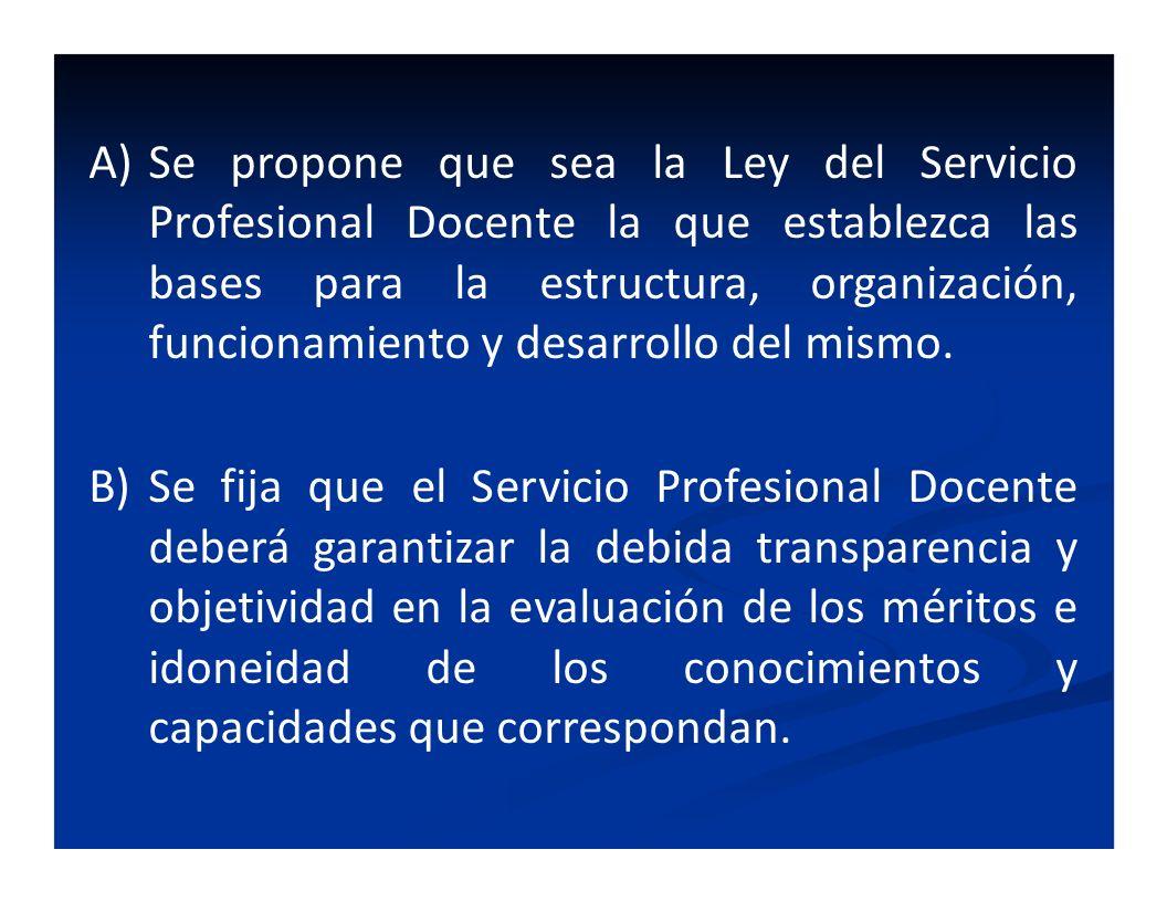 A)Se propone que sea la Ley del Servicio Profesional Docente la que establezca las bases para la estructura, organización, funcionamiento y desarrollo