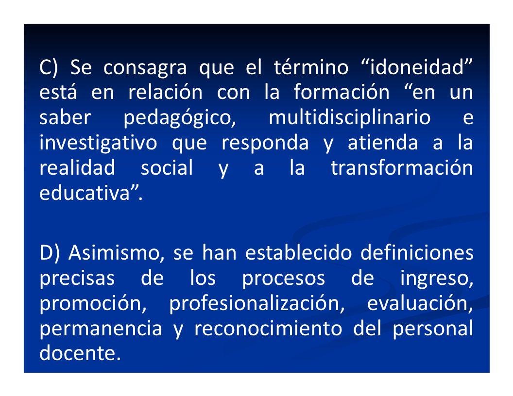 C) Se consagra que el término idoneidad está en relación con la formación en un saber pedagógico, multidisciplinario e investigativo que responda y at