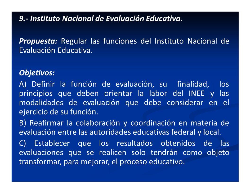 9.- Instituto Nacional de Evaluación Educativa. Propuesta: Regular las funciones del Instituto Nacional de Evaluación Educativa. Objetivos: A) Definir