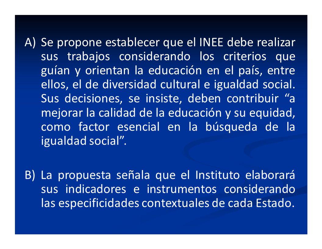A)Se propone establecer que el INEE debe realizar sus trabajos considerando los criterios que guían y orientan la educación en el país, entre ellos, e