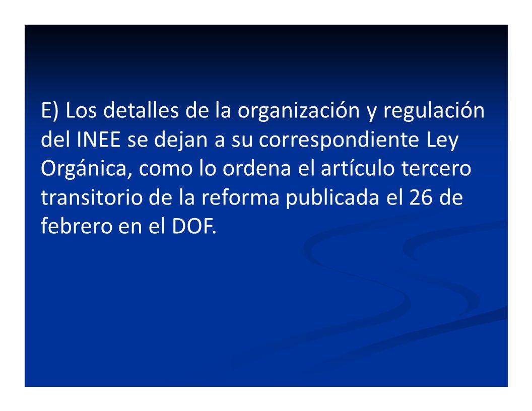 E) Los detalles de la organización y regulación del INEE se dejan a su correspondiente Ley Orgánica, como lo ordena el artículo tercero transitorio de