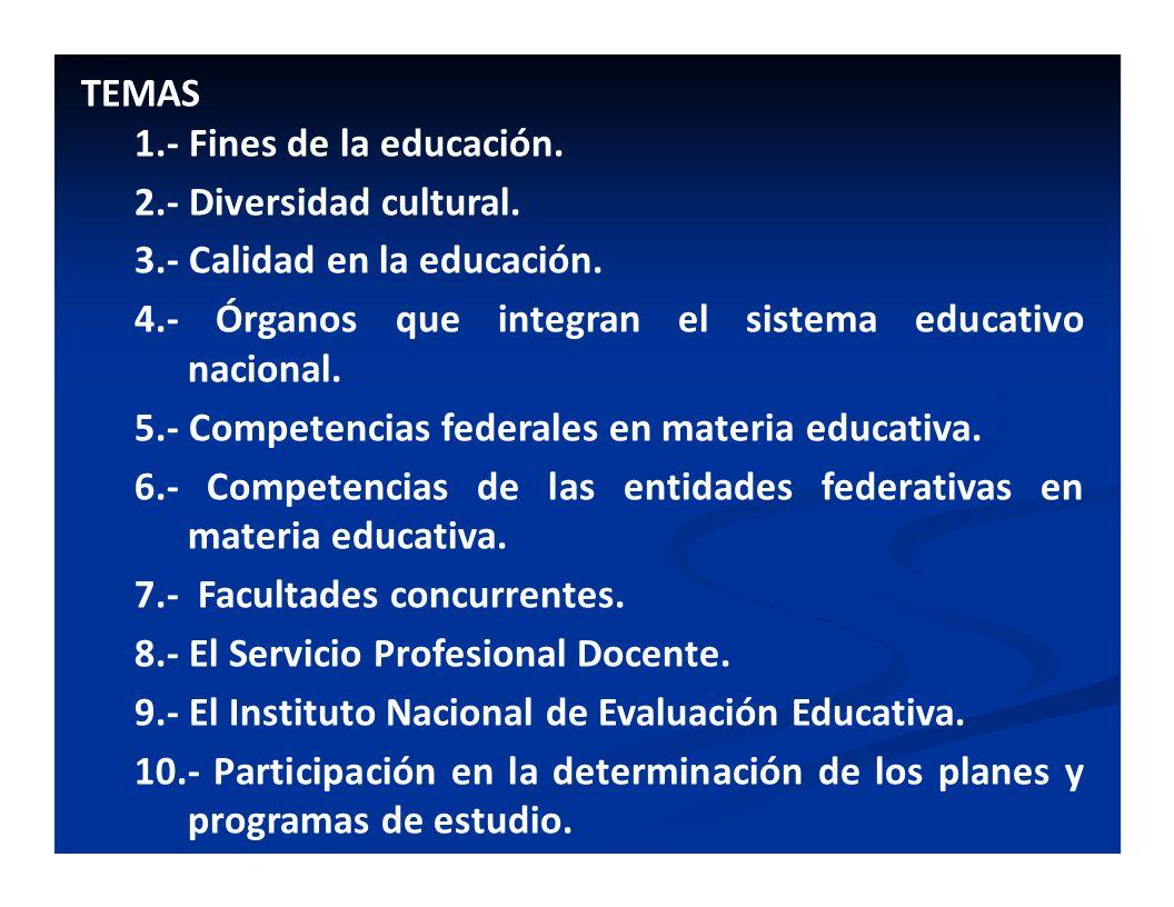 TEMAS 1.- Fines de la educación. 2.- Diversidad cultural. 3.- Calidad en la educación. 4.- Órganos que integran el sistema educativo nacional. 5.- Com