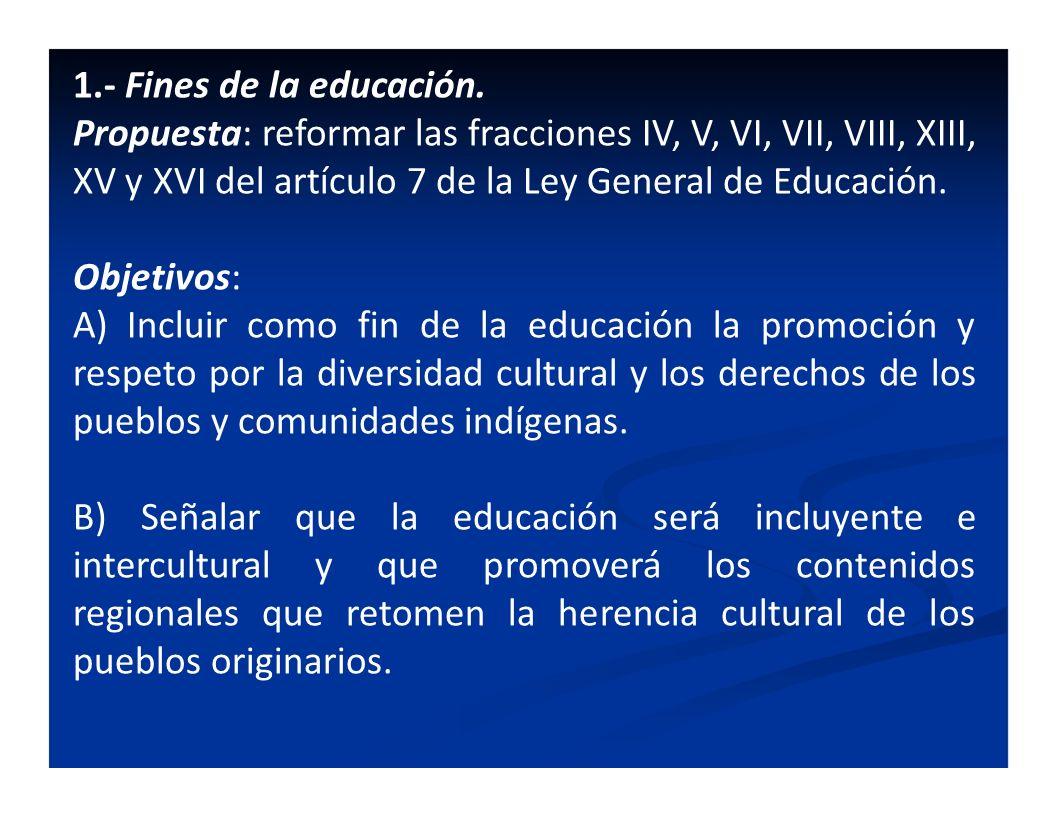 1.- Fines de la educación. Propuesta: reformar las fracciones IV, V, VI, VII, VIII, XIII, XV y XVI del artículo 7 de la Ley General de Educación. Obje